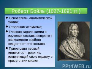 Роберт Бойль (1627-1691 гг.) Основатель аналитической химии;Сторонник атомизма;Г
