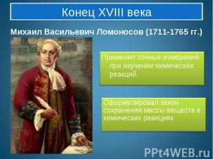 Конец XVIII века Михаил Васильевич Ломоносов (1711-1765 гг.)Применял точные изме
