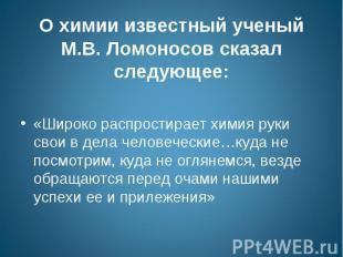О химии известный ученый М.В. Ломоносов сказал следующее: «Широко распростирает