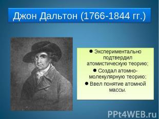 Джон Дальтон (1766-1844 гг.) Экспериментально подтвердил атомистическую теорию;С
