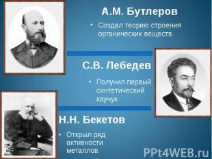 А.М. БутлеровСоздал теорию строения органических веществ.С.В. ЛебедевПолучил пер