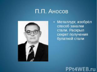 П.П. Аносов Металлург, изобрёл способ закалки стали. Раскрыл секрет получения бу