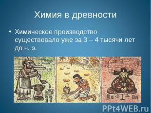 Химия в древности Химическое производство существовало уже за 3 – 4 тысячи лет д