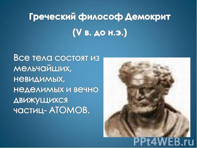 Греческий философ Демокрит (V в. до н.э.) Все тела состоят из мельчайших, невидимых, неделимых и вечно движущихся частиц- АТОМОВ.