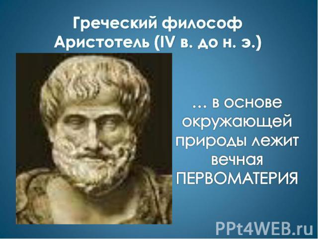 Греческий философ Аристотель (IV в. до н. э.) … в основе окружающей природы лежит вечная ПЕРВОМАТЕРИЯ