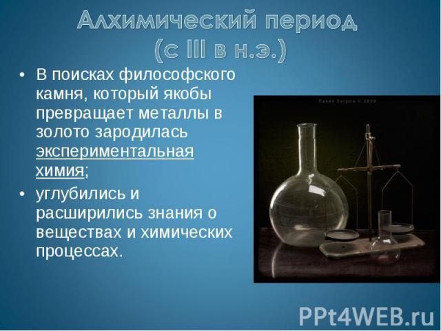Алхимический период (с III в н.э.) В поисках философского камня, который якобы превращает металлы в золото зародилась экспериментальная химия;углубились и расширились знания о веществах и химических процессах.
