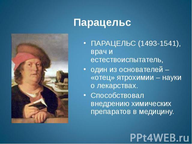 Парацельс ПАРАЦЕЛЬС (1493-1541), врач и естествоиспытатель, один из основателей – «отец» ятрохимии – науки о лекарствах.Способствовал внедрению химических препаратов в медицину.