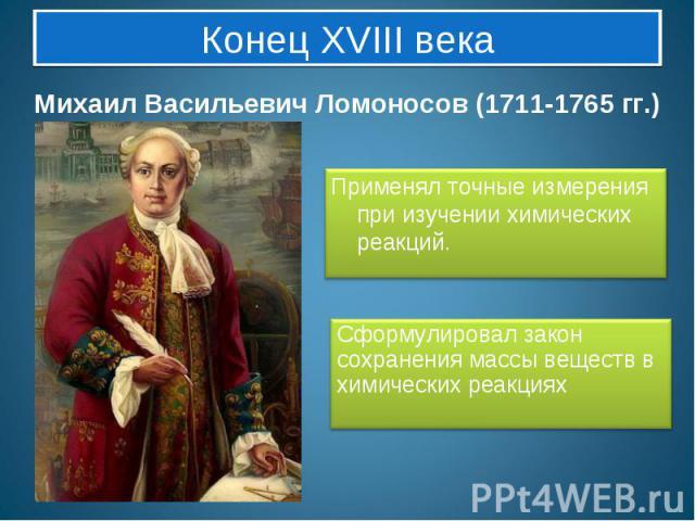 Конец XVIII века Михаил Васильевич Ломоносов (1711-1765 гг.)Применял точные измерения при изучении химических реакций. Сформулировал закон сохранения массы веществ в химических реакциях