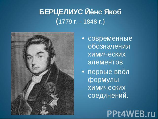 БЕРЦЕЛИУС Йёнс Якоб(1779 г. - 1848 г.) современные обозначения химических элементов первые ввёл формулы химических соединений.