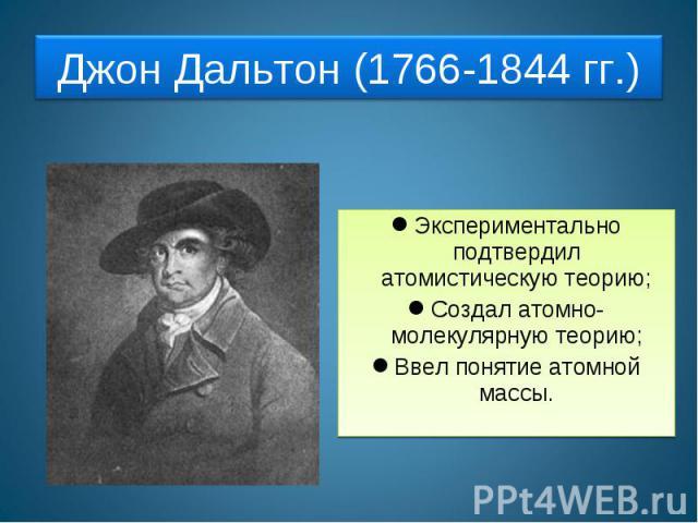 Джон Дальтон (1766-1844 гг.) Экспериментально подтвердил атомистическую теорию;Создал атомно-молекулярную теорию;Ввел понятие атомной массы.