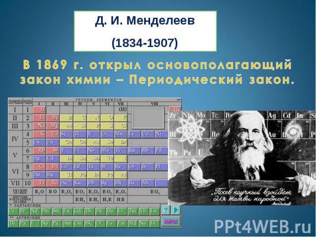 Д. И. Менделеев(1834-1907)В 1869 г. открыл основополагающий закон химии – Периодический закон.