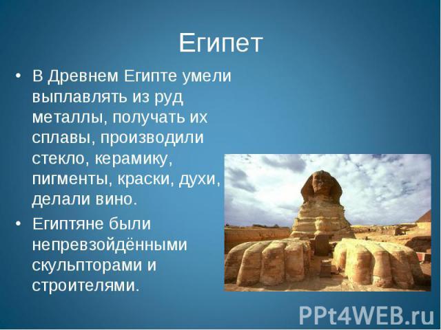 Египет В Древнем Египте умели выплавлять из руд металлы, получать их сплавы, производили стекло, керамику, пигменты, краски, духи, делали вино. Египтяне были непревзойдёнными скульпторами и строителями.