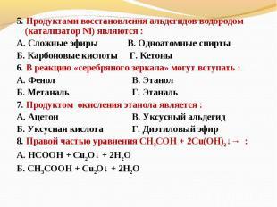 5. Продуктами восстановления альдегидов водородом (катализатор Ni) являются :А.