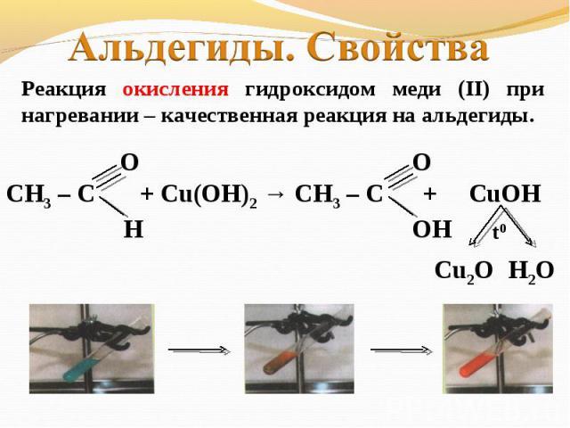 Альдегиды. СвойстваРеакция окисления гидроксидом меди (II) при нагревании – качественная реакция на альдегиды.