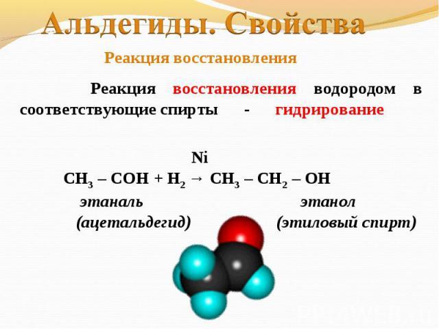 Альдегиды. Свойства Реакция восстановления Реакция восстановления водородом в соответствующие спирты - гидрирование