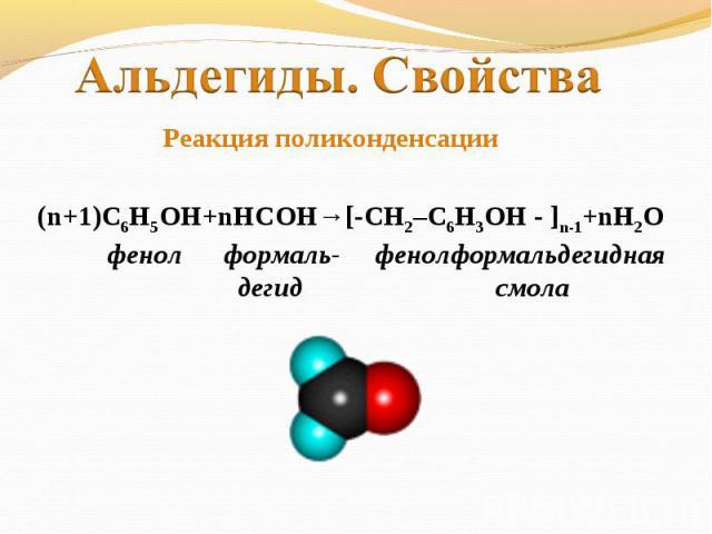 Альдегиды. Свойства Реакция поликонденсации(n+1)С6Н5ОН+nНСОН→[-CH2–C6H3OH - ]n-1+nH2O фенол формаль- фенолформальдегидная дегид смола
