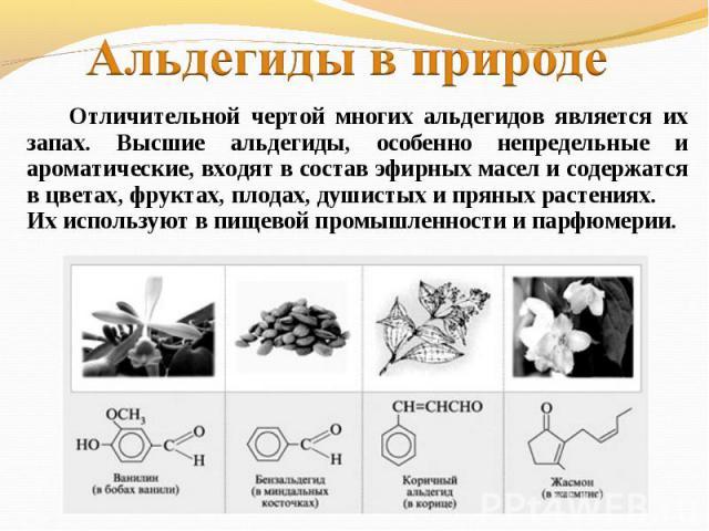 Альдегиды в природе Отличительной чертой многих альдегидов является их запах. Высшие альдегиды, особенно непредельные и ароматические, входят в состав эфирных масел и содержатся в цветах, фруктах, плодах, душистых и пряных растениях. Их используют в…