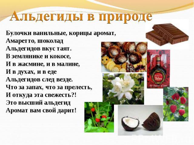 Альдегиды в природеБулочки ванильные, корицы аромат,Амаретто, шоколадАльдегидов вкус таят.В землянике и кокосе,И в жасмине, и в малине,И в духах, и в едеАльдегидов след везде.Что за запах, что за прелесть,И откуда эта свежесть?!Это высший альдегид А…