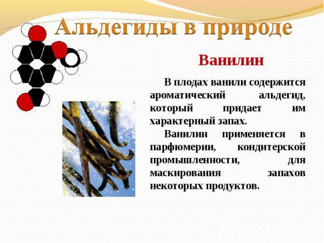 Альдегиды в природеВанилин В плодах ванили содержится ароматический альдегид, который придает им характерный запах. Ванилин применяется в парфюмерии, кондитерской промышленности, для маскирования запахов некоторых продуктов.