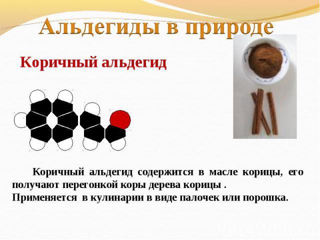 Альдегиды в природеКоричный альдегид Коричный альдегид содержится в масле корицы, его получают перегонкой коры дерева корицы . Применяется в кулинарии в виде палочек или порошка.