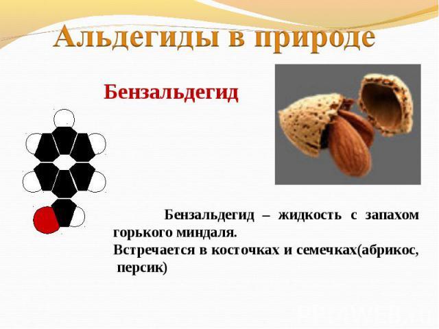 Альдегиды в природеБензальдегид Бензальдегид – жидкость с запахом горького миндаля.Встречается в косточках и семечках(абрикос, персик)