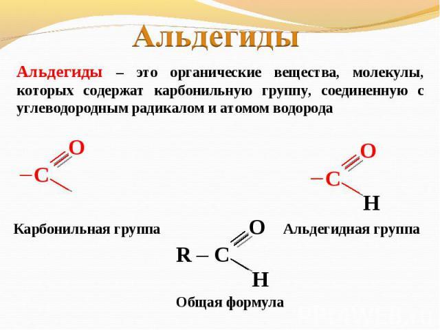 Альдегиды Альдегиды – это органические вещества, молекулы, которых содержат карбонильную группу, соединенную с углеводородным радикалом и атомом водорода