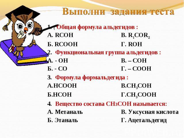 Выполни задания теста 1. ( Общая формула альдегидов :А. RCOHВ. R1COR2Б. RCOOHГ. ROH2. Функциональная группа альдегидов :А. - ОН В. – СОНБ. - СОГ. – СООН3. Формула формальдегида : А.НСООНВ.СН3СОНБ.НСОНГ.СН3СООН4. Вещество состава СН3СОН называется:А.…