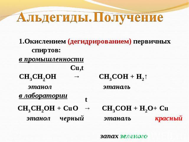 Альдегиды. Получение 1.Окислением (дегидрированием) первичных спиртов:в промышленности Cu,tСН3СН2ОН → CH3COH + H2↑ этанол этанальв лаборатории