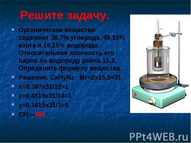 Решите задачу. Органическое вещество содержит 38,7% углерода, 45,15% азота и 16,15% водорода. Относительная плотность его паров по водороду равна 15,5. Определите формулу вещества.Решение. CxHyNz Mr=2x15,5=31x=0,387х31/12=1z=0,4515x31/14=1 y=0,1615x…