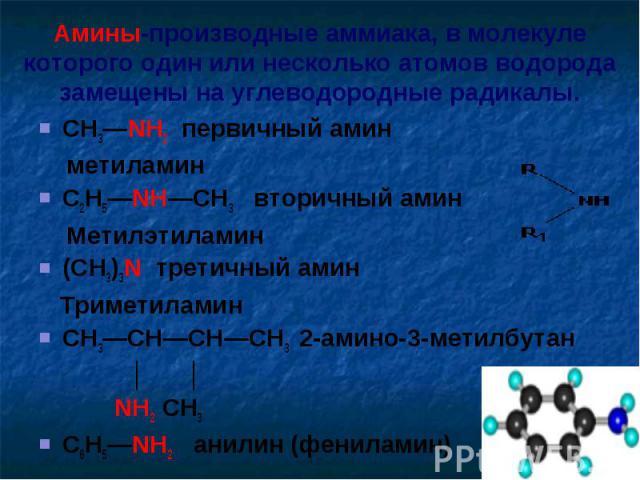 Амины-производные аммиака, в молекуле которого один или несколько атомов водорода замещены на углеводородные радикалы. CH3—NH2 первичный амин метиламин C2H5—NH—CH3 вторичный амин Метилэтиламин (CH3)3N третичный амин ТриметиламинCH3—CH—CH—CH3 2-амино…