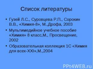 Список литературы Гузей Л.С., Суровцева Р.П., Сорокин В.В., «Химия-8», М.,Дрофа,