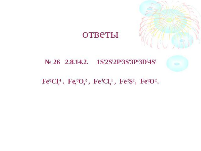 ответы № 26 2.8.14.2. 1S22S22P63S23P63D64S2Fe+2Cl2-1 , Fe2+3O3-2 , Fe+3Cl3-1 , Fe+2S-2 , Fe+2O-2 .
