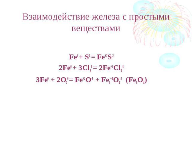 Взаимодействие железа с простыми веществами Fe0 + S0 = Fe+2S-22Fe0 + 3Cl20 = 2Fe+3Cl3-13Fe0 + 2O20= Fe+2O-2 + Fe2+3O3-2 (Fe3O4)