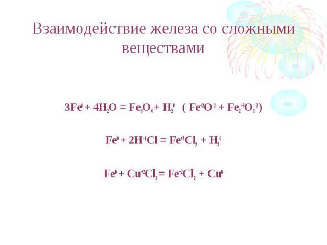 Взаимодействие железа со сложными веществами 3Fe0 + 4H2O = Fe3O4 + H20 ( Fe+2O-2 + Fe2+3O3-2 )Fe0 + 2H+1Cl = Fe+2Cl2 + H20Fe0 + Cu+2Cl2 = Fe+2Cl2 + Cu0