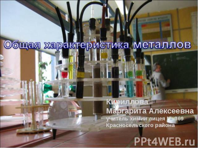 общая характеристика металлов КирилловаМаргарита Алексеевнаучитель химии лицея № 369Красносельского района