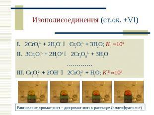 Изополисоединения (ст.ок. +VI) 2CrO42 + 2H3O+ Cr2O72 + 3H2O; KcI 1014 3Cr2O72 +