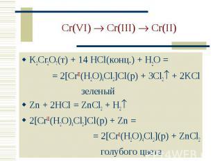 Cr(VI) Cr(III) Cr(II) K2Cr2O7(т) + 14 HCl(конц.) + H2O = = 2[CrIII(H2O)4Cl2]Cl(р