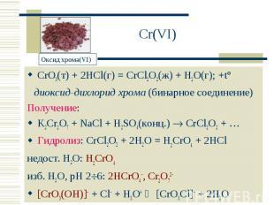 Cr(VI) CrO3(т) + 2HCl(г) = CrCl2O2(ж) + H2O(г); +t°диоксид-дихлорид хрома (бинар