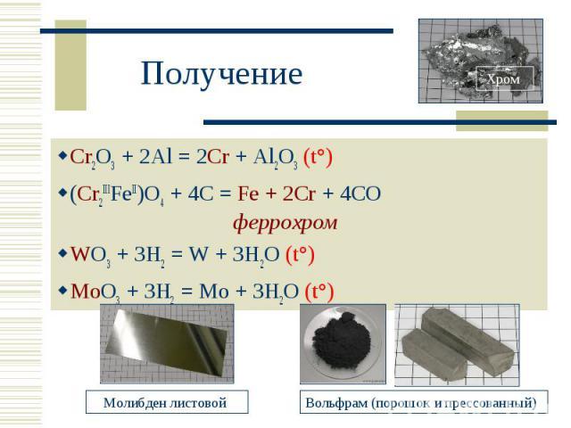 Получение Cr2O3 + 2Al = 2Cr + Al2O3 (t°)(Cr2IIIFeII)O4 + 4C = Fe + 2Cr + 4CO феррохром WO3 + 3H2 = W + 3H2O (t°)MoO3 + 3H2 = Mo + 3H2O (t°)