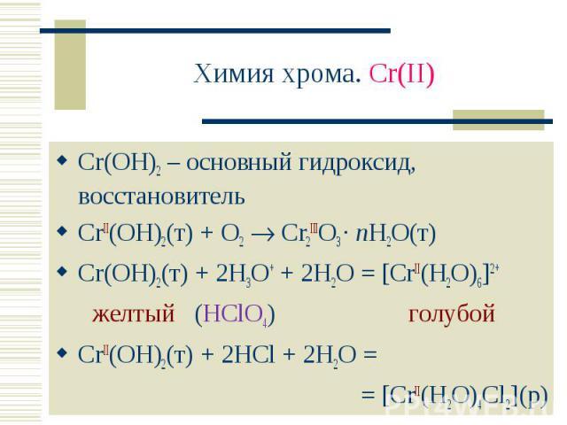 Химия хрома. Cr(II) Cr(OH)2 – основный гидроксид, восстановительCrII(OH)2(т) + O2 Cr2IIIO3 · nH2O(т)Cr(OH)2(т) + 2H3O+ + 2H2O = [CrII(H2O)6]2+ желтый (HClO4) голубойCrII(OH)2(т) + 2HCl + 2H2O = = [CrII(H2O)4Cl2](р)
