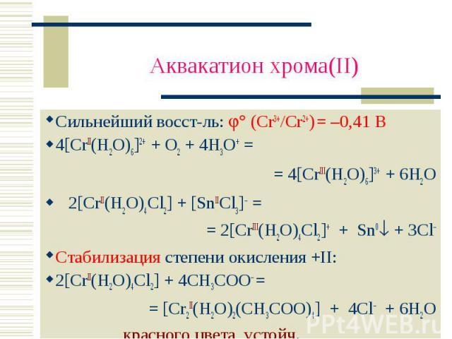 Аквакатион хрома(II) Сильнейший восст-ль: (Cr3+/Cr2+) = –0,41 В4[CrII(H2O)6]2+ + O2 + 4H3O+ = = 4[CrIII(H2O)6]3+ + 6H2O 2[CrII(H2O)4Cl2] + [SnIICl3]– == 2[CrIII(H2O)4Cl2]+ + Sn0 + 3Cl–Стабилизация степени окисления +II:2[CrII(H2O)4Cl2] + 4CH3COO– = …