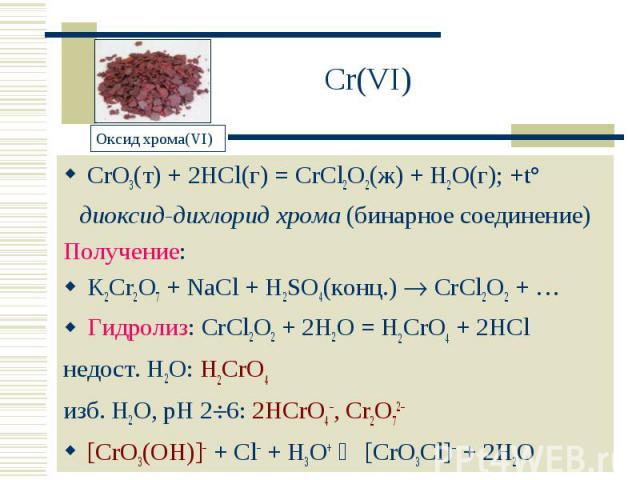 Cr(VI) CrO3(т) + 2HCl(г) = CrCl2O2(ж) + H2O(г); +t°диоксид-дихлорид хрома (бинарное соединение)Получение:K2Cr2O7 + NaCl + H2SO4(конц.) CrCl2O2 + …Гидролиз: CrCl2O2 + 2H2O = H2CrO4 + 2HClнедост. H2O: H2CrO4 изб. H2O, рН 26: 2HCrO4–, Cr2O72–[CrO3(OH)]…