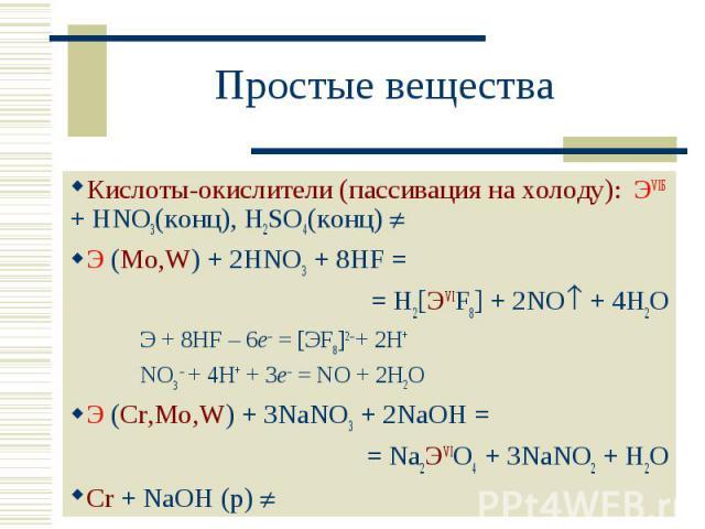 Простые вещества Кислоты-окислители (пассивация на холоду): ЭVIБ + HNO3(конц), H2SO4(конц) Э (Mo,W) + 2HNO3 + 8HF = = Н2[ЭVIF8] + 2NO + 4H2OЭ + 8HF – 6e– = [ЭF8]2– + 2H+ NO3 – + 4H+ + 3e– = NO + 2H2OЭ (Cr,Mo,W) + 3NaNO3 + 2NaOH == Na2ЭVIO4 + 3NaNO2 …