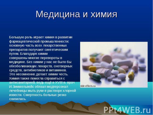 Медицина и химия Большую роль играет химия в развитиифармацевтической промышленности:основную часть всех лекарственныхпрепаратов получают синтетическимпутем. Благодаря химиисовершены многие перевороты вмедицине. Без химии у нас не было быобезболиваю…
