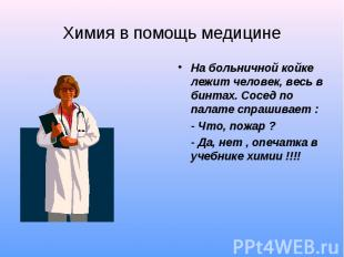 Химия в помощь медицине На больничной койке лежит человек, весь в бинтах. Сосед