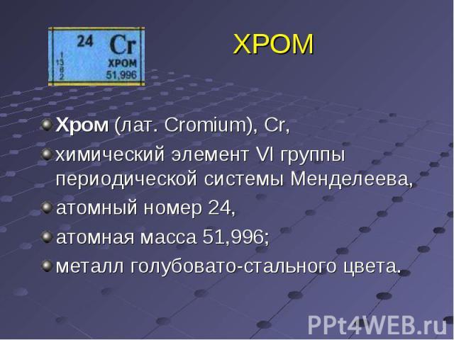 ХРОМ Хром (лат. Cromium), Cr, химический элемент VI группы периодической системы Менделеева, атомный номер 24, атомная масса 51,996; металл голубовато-стального цвета.