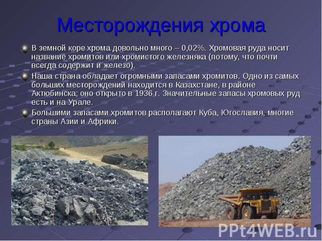 Месторождения хрома В земной коре хрома довольно много – 0,02%. Хромовая руда носит название хромитов или хромистого железняка (потому, что почти всегда содержит и железо). Наша страна обладает огромными запасами хромитов. Одно из самых больших мест…