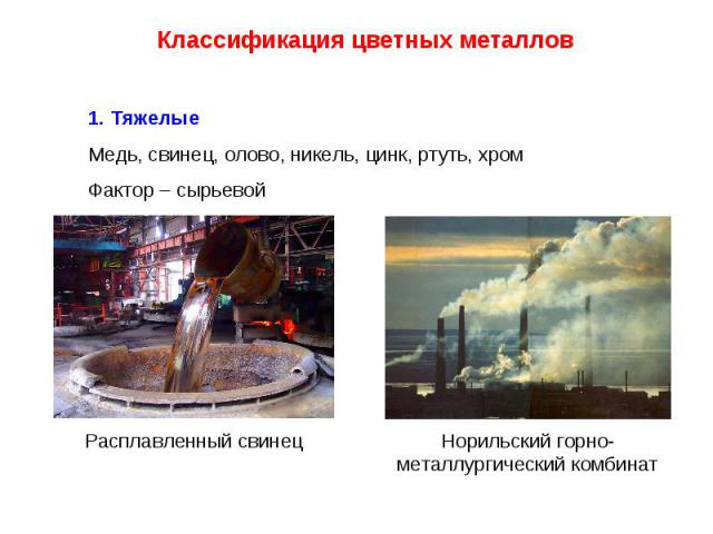Классификация цветных металлов 1. Тяжелые Медь, свинец, олово, никель, цинк, ртуть, хромФактор – сырьевойРасплавленный свинецНорильский горно-металлургический комбинат
