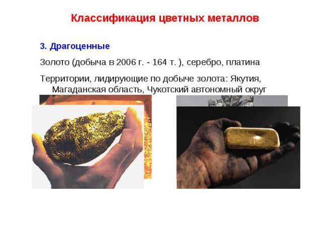 Классификация цветных металлов 3. Драгоценные Золото (добыча в 2006 г. - 164 т. ), серебро, платинаТерритории, лидирующие по добыче золота: Якутия, Магаданская область, Чукотский автономный округ
