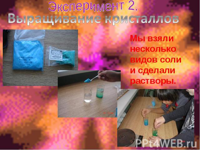 Эксперимент 2. Выращивание кристалловМы взяли несколько видов соли и сделали растворы.